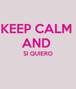Poster: KEEP CALM  AND  SI QUIERO