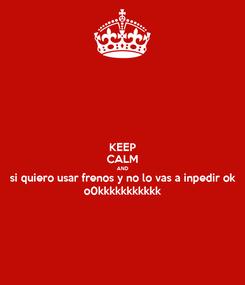 Poster: KEEP CALM AND si quiero usar frenos y no lo vas a inpedir ok o0kkkkkkkkkkk