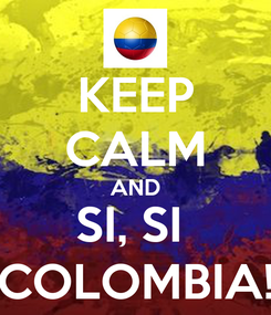 Poster: KEEP CALM AND SI, SI  COLOMBIA!