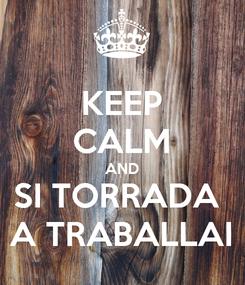 Poster: KEEP CALM AND SI TORRADA  A TRABALLAI