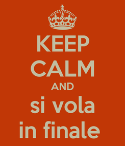 Poster: KEEP CALM AND si vola in finale