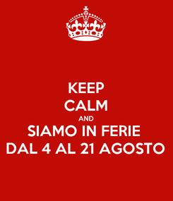 Poster: KEEP CALM AND SIAMO IN FERIE  DAL 4 AL 21 AGOSTO