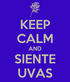Poster: KEEP CALM AND SIENTE UVAS
