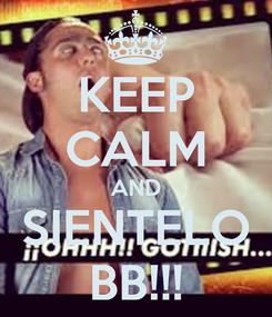 Poster: KEEP CALM AND SIENTELO BB!!!