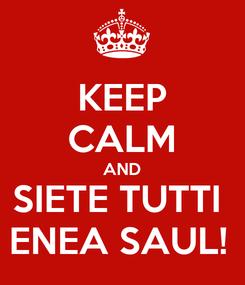 Poster: KEEP CALM AND SIETE TUTTI  ENEA SAUL!