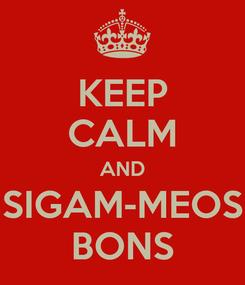 Poster: KEEP CALM AND SIGAM-MEOS BONS