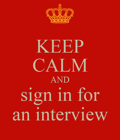 Poster: KEEP CALM AND sign in for an interview