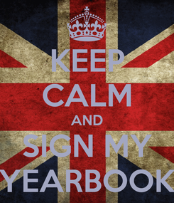 Poster: KEEP CALM AND SIGN MY YEARBOOK