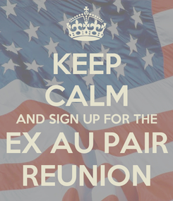Poster: KEEP CALM AND SIGN UP FOR THE EX AU PAIR REUNION