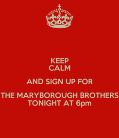 Poster: KEEP CALM AND SIGN UP FOR THE MARYBOROUGH BROTHERS TONIGHT AT 6pm