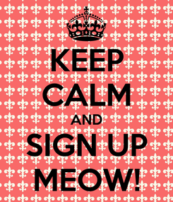 Poster: KEEP CALM AND SIGN UP MEOW!