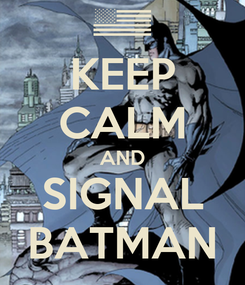 Poster: KEEP CALM AND SIGNAL BATMAN