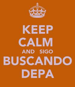 Poster: KEEP CALM  AND   SIGO BUSCANDO DEPA