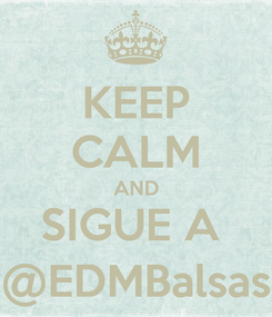 Poster: KEEP CALM AND SIGUE A  @EDMBalsas