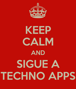 Poster: KEEP CALM AND SIGUE A TECHNO APPS