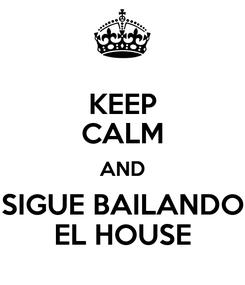 Poster: KEEP CALM AND SIGUE BAILANDO EL HOUSE