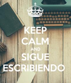 Poster: KEEP CALM AND SIGUE ESCRIBIENDO