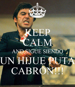 Poster: KEEP CALM AND SIGUE SIENDO UN HIJUE PUTA CABRON!!!