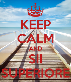 Poster: KEEP CALM AND SII SUPERIORE