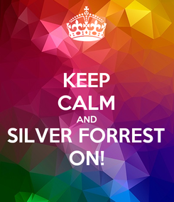 Poster: KEEP CALM AND SILVER FORREST ON!