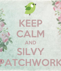Poster: KEEP CALM AND SILVY PATCHWORK