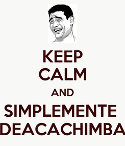 Poster: KEEP CALM AND SIMPLEMENTE  DEACACHIMBA