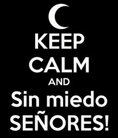 Poster: KEEP CALM AND Sin miedo SEÑORES!
