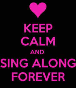 Poster: KEEP CALM AND  SING ALONG FOREVER