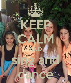 Poster: KEEP CALM AND sing and dance