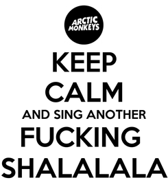 Poster: KEEP CALM AND SING ANOTHER FUCKING  SHALALALA