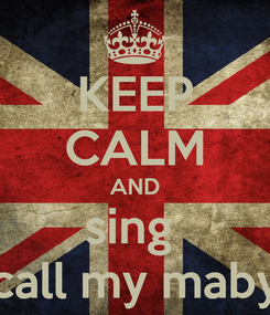 Poster: KEEP CALM AND sing  call my maby