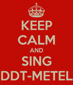 Poster: KEEP CALM AND SING DDT-METEL