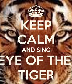 Poster: KEEP CALM AND SING EYE OF THE  TIGER