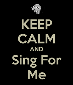 Poster: KEEP CALM AND Sing For Me