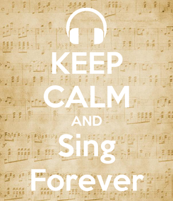 Poster: KEEP CALM AND Sing Forever