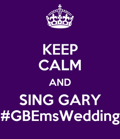 Poster: KEEP CALM AND SING GARY #GBEmsWedding
