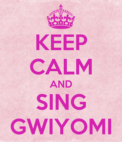 Poster: KEEP CALM AND SING GWIYOMI
