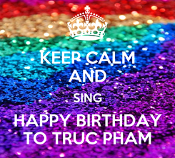 Poster: KEEP CALM AND SING HAPPY BIRTHDAY TO TRUC PHAM