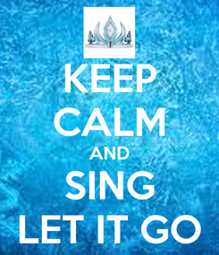 Poster: KEEP CALM AND SING LET IT GO