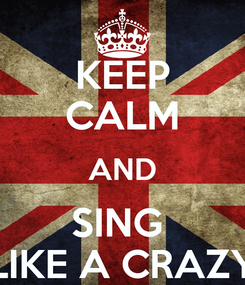 Poster: KEEP CALM AND SING  LIKE A CRAZY