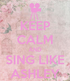 Poster: KEEP CALM AND SING LIKE ASHLEY