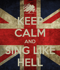 Poster: KEEP CALM AND SING LIKE HELL