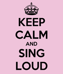 Poster: KEEP CALM AND SING LOUD