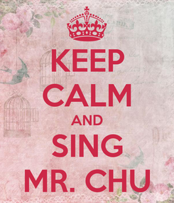 Poster: KEEP CALM AND SING MR. CHU