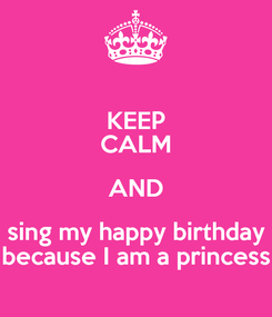 Poster: KEEP CALM AND sing my happy birthday because I am a princess
