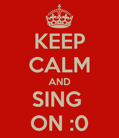 Poster: KEEP CALM AND SING  ON :0