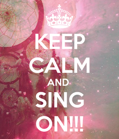 Poster: KEEP CALM AND  SING ON!!!