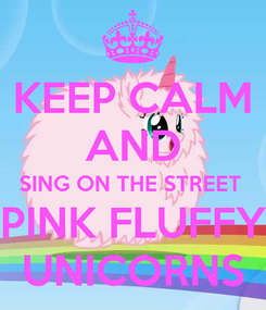 Poster: KEEP CALM AND SING ON THE STREET  PINK FLUFFY UNICORNS