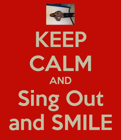 Poster: KEEP CALM AND Sing Out and SMILE