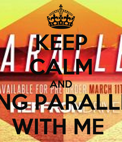 Poster: KEEP CALM AND SING PARALLEL WITH ME
